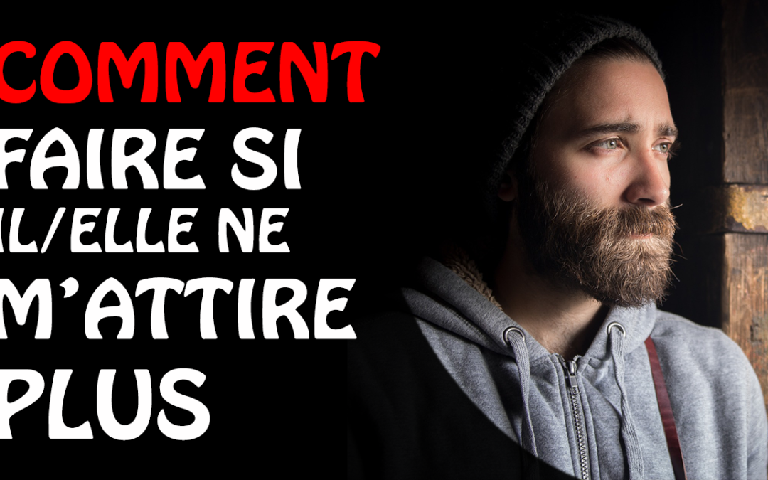 Comment faire si il/elle ne m'attire plus ?